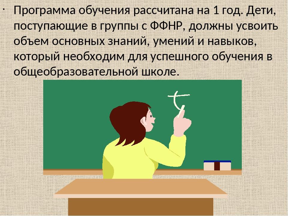 Программа обучения рассчитана на 1 год. Дети, поступающие в группы с ФФНР, должны усвоить объем основных знаний, умений и навыков, который необходи...