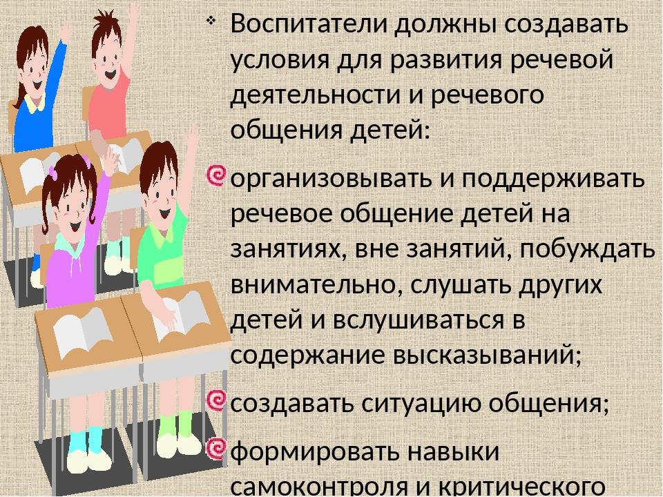 Воспитатели должны создавать условия для развития речевой деятельности и речевого общения детей: организовывать и поддерживать речевое общение дете...