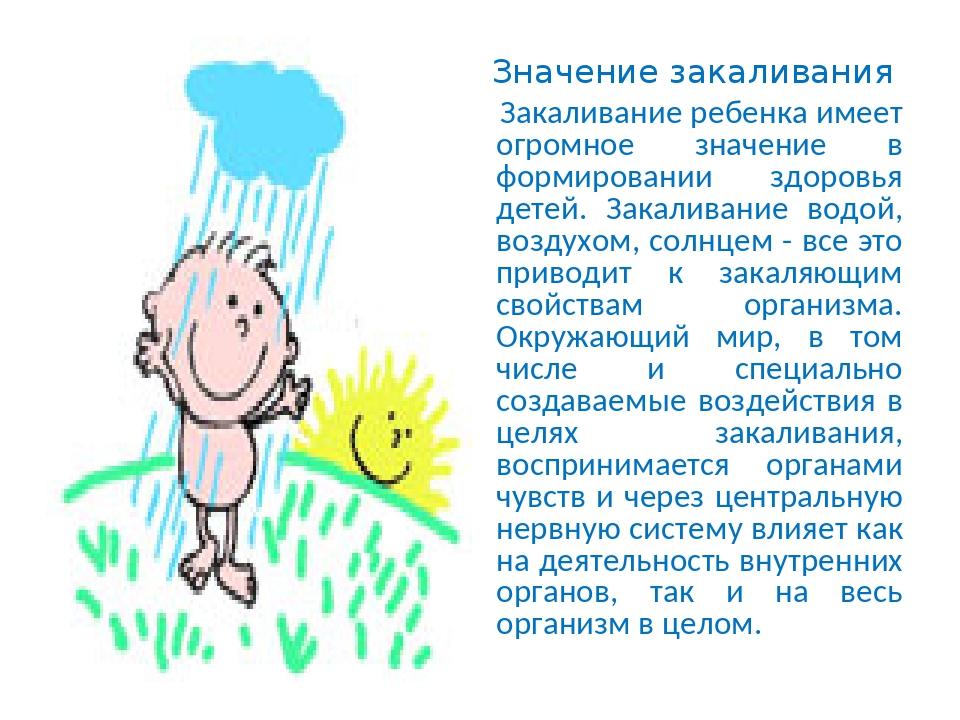 Значение закаливания Закаливание ребенка имеет огромное значение в формировании здоровья детей. Закаливание водой, воздухом, солнцем - все это прив...