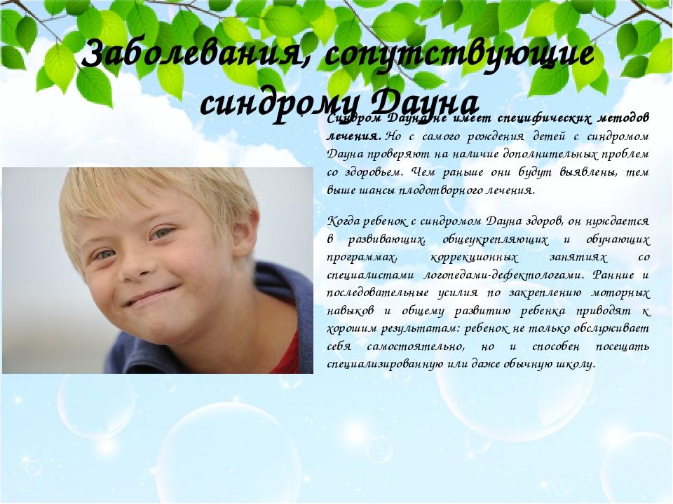 Заболевания, сопутствующие синдрому Дауна Синдром Дауна не имеет специфических методов лечения.Но с самого рождения детей с синдромом Дауна провер...