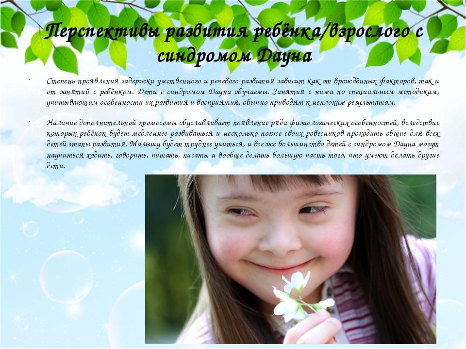 Перспективы развития ребёнка/взрослого с синдромом Дауна Степень проявления задержки умственного и речевого развития зависит как от врождённых факт...