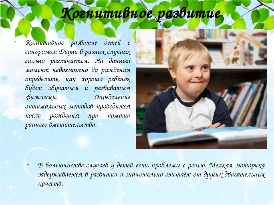 Когнитивное развитие Когнитивное развитие детей с синдромом Дауна в разных случаях сильно различается. На данный момент невозможно до рождения опре...