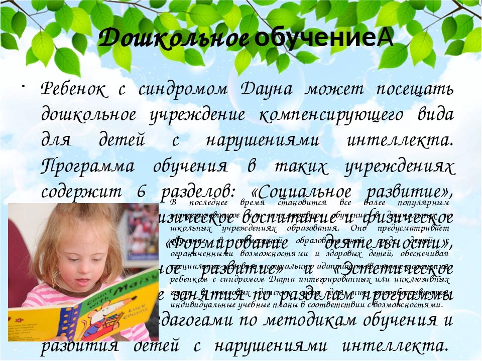 Дошкольное обучение Ребенок с синдромом Дауна может посещать дошкольное учреждение компенсирующего вида для детей с нарушениями интеллекта. Програ...