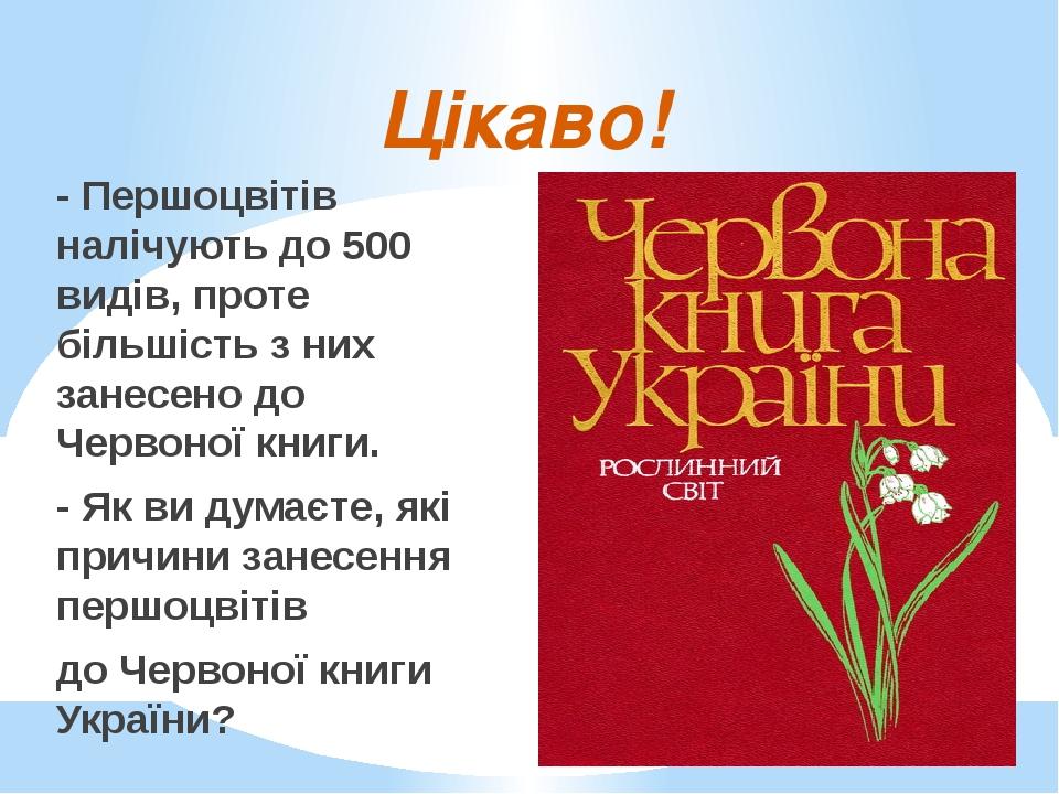 Цікаво! - Першоцвітів налічують до 500 видів, проте більшість з них занесено до Червоної книги. - Як ви думаєте, які причини занесення першоцвітів ...