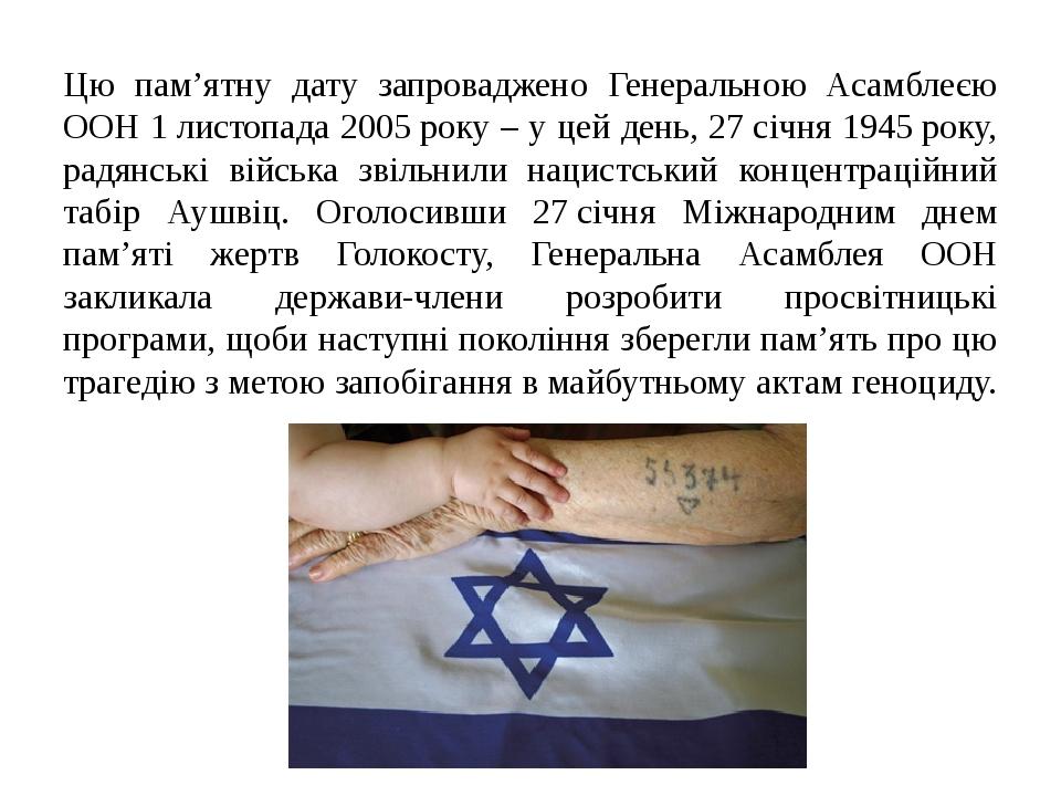 Цю пам'ятну дату запроваджено Генеральною Асамблеєю ООН 1листопада 2005року – у цей день, 27січня 1945року, радянські війська звільнили нацистс...