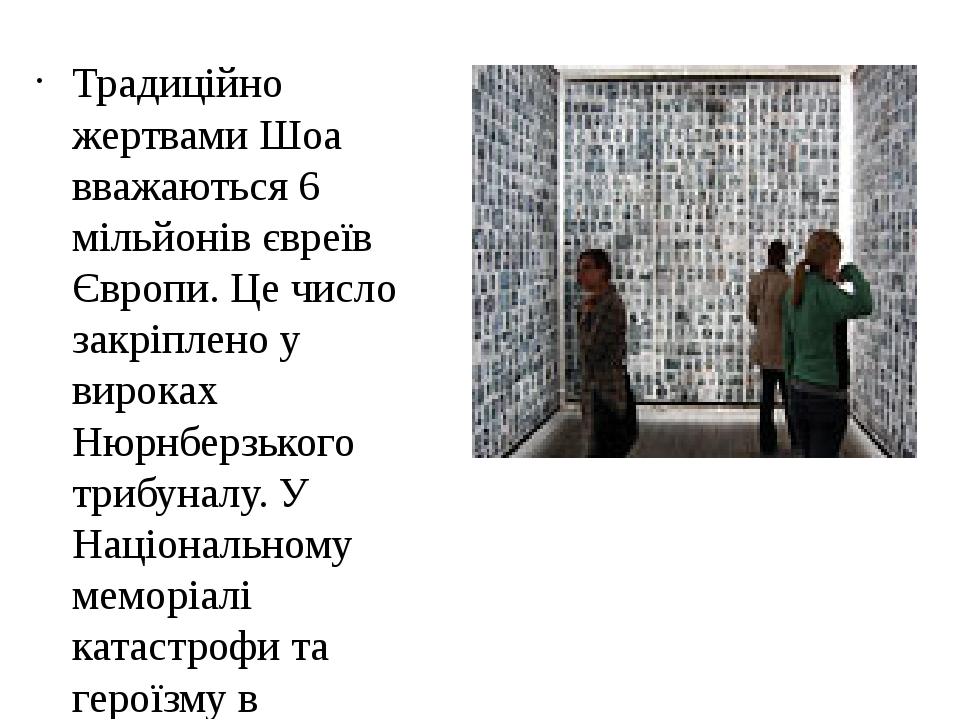 Традиційно жертвами Шоа вважаються 6 мільйонів євреїв Європи. Це число закріплено у вироках Нюрнберзького трибуналу. У Національному меморіалі ката...