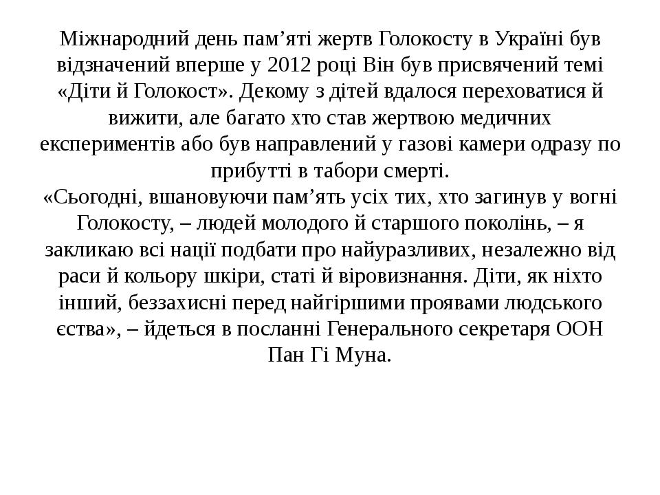 Міжнародний день пам'яті жертв Голокосту в Україні був відзначений вперше у 2012році Він був присвячений темі «Діти й Голокост». Декому з дітей вд...