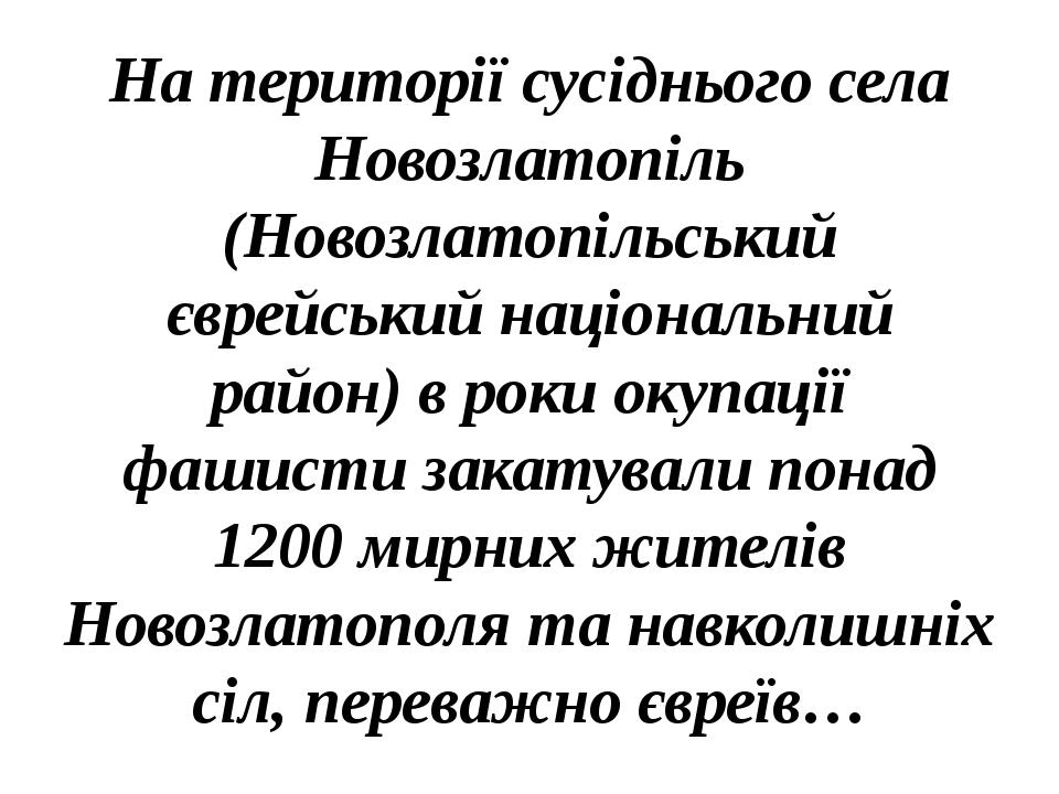 На території сусіднього села Новозлатопіль (Новозлатопільський єврейський національний район) в роки окупації фашисти закатували понад 1200 мирних ...