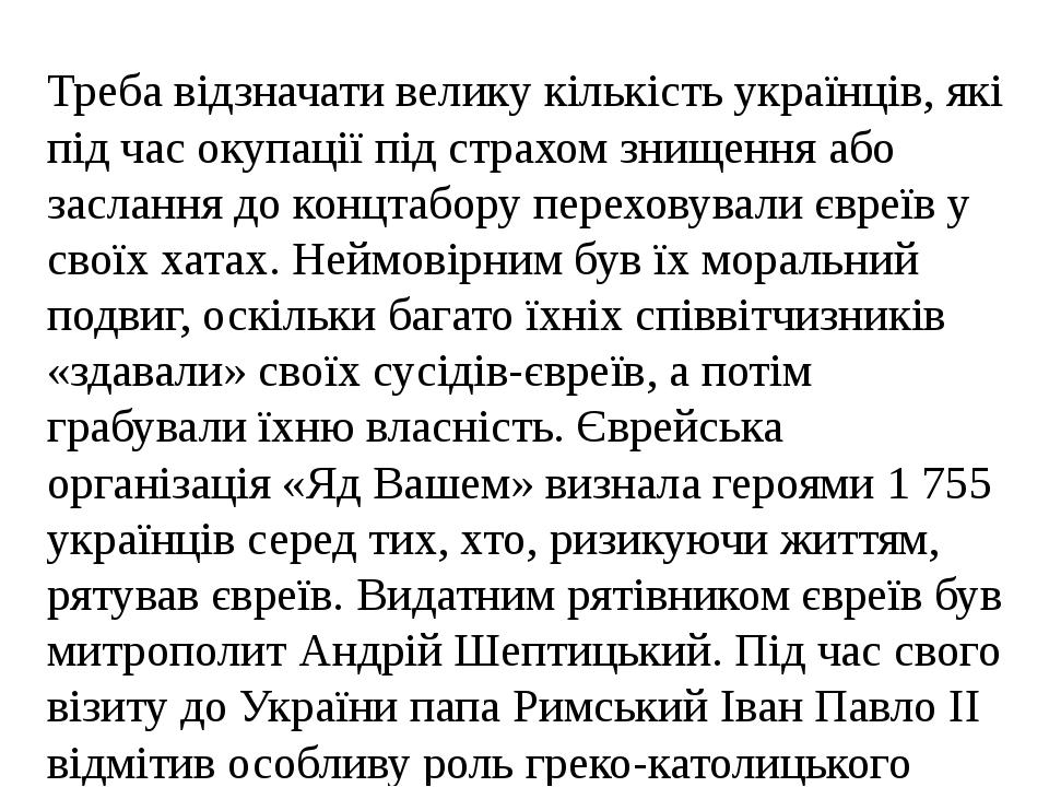 Треба відзначати велику кількість українців, які під час окупації під страхом знищення або заслання до концтабору переховували євреїв у своїх хатах...