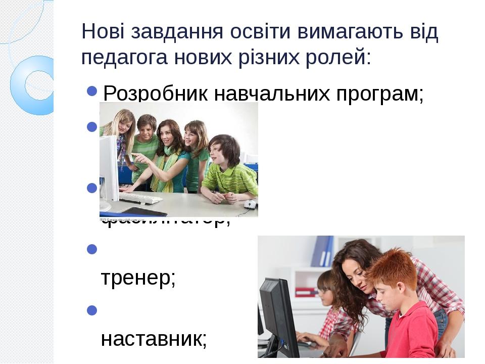 Нові завдання освіти вимагають від педагога нових різних ролей: Розробник навчальних програм; презентатор; фасилітатор; тренер; наставник; менеджер...