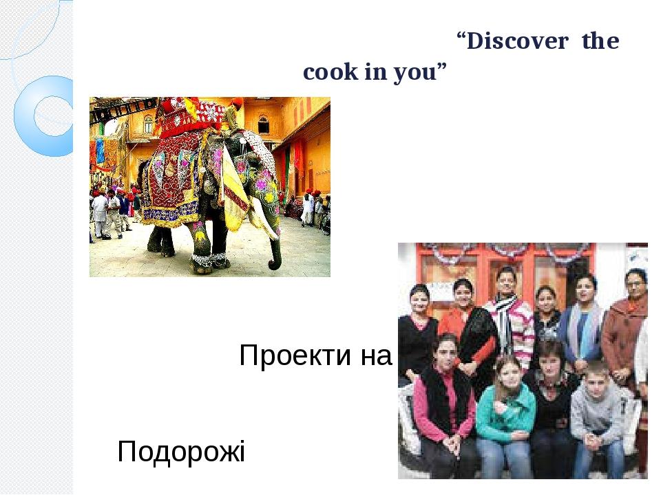"""Міжнародний проект """"Discover the cook in you"""" 1 учитель 18 учнів Проекти на ТБ Подорожі"""