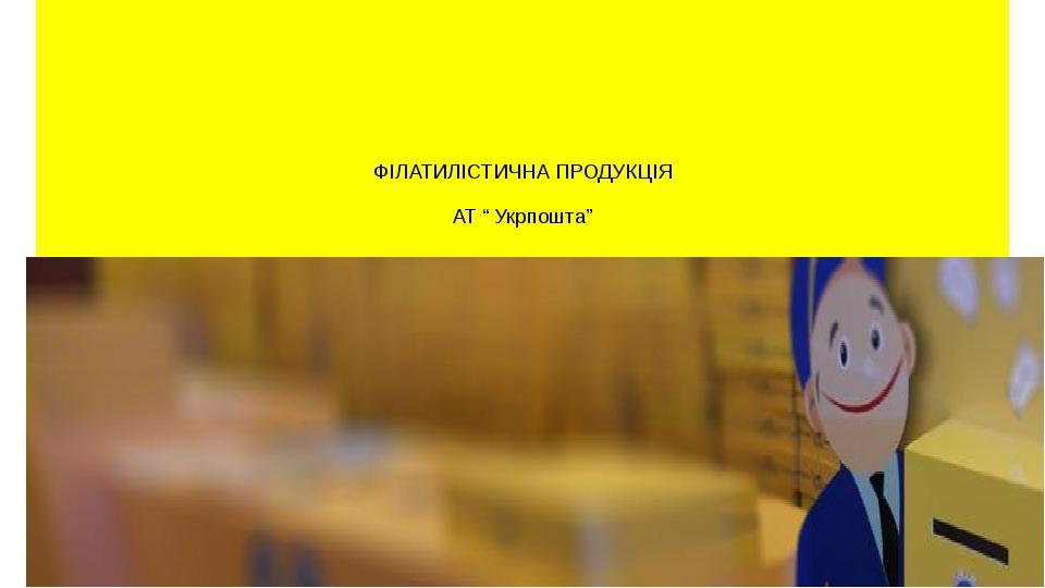"""ФІЛАТИЛІСТИЧНА ПРОДУКЦІЯ АТ """" Укрпошта"""""""