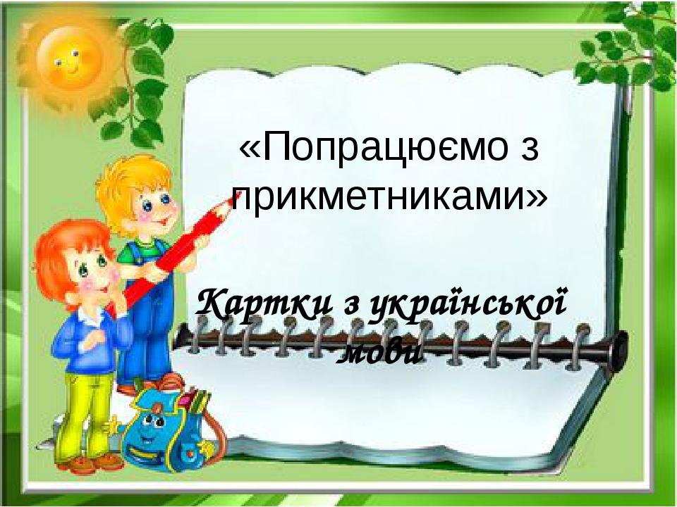 «Попрацюємо з прикметниками» Картки з української мови
