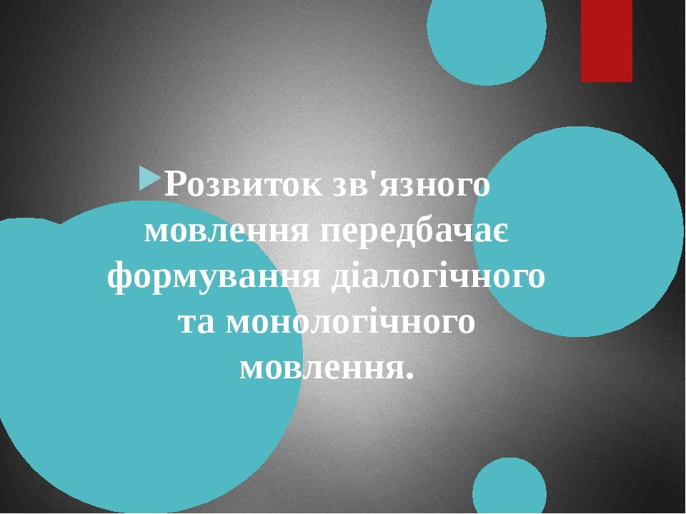 Розвиток зв'язного мовлення передбачає формування діалогічного та монологічного мовлення.