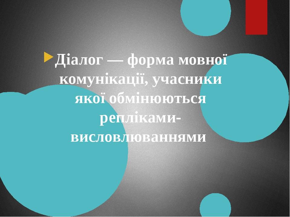 Діалог — форма мовної комунікації, учасники якої обмінюються репліками-висловлюваннями