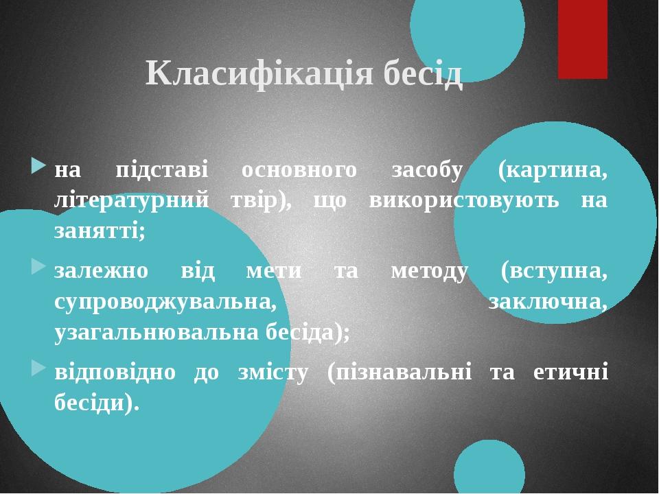 Класифікація бесід на підставі основного засобу (картина, літературний твір), що використовують на занятті; залежно від мети та методу (вступна, су...