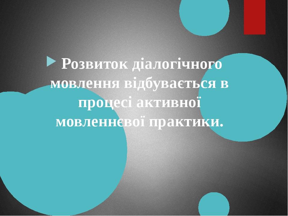 Розвиток діалогічного мовлення відбувається в процесі активної мовленнєвої практики.