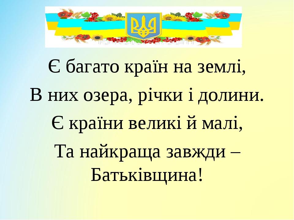 Є багато країн на землі, В них озера, річки і долини. Є країни великі й малі, Та найкраща завжди – Батьківщина!