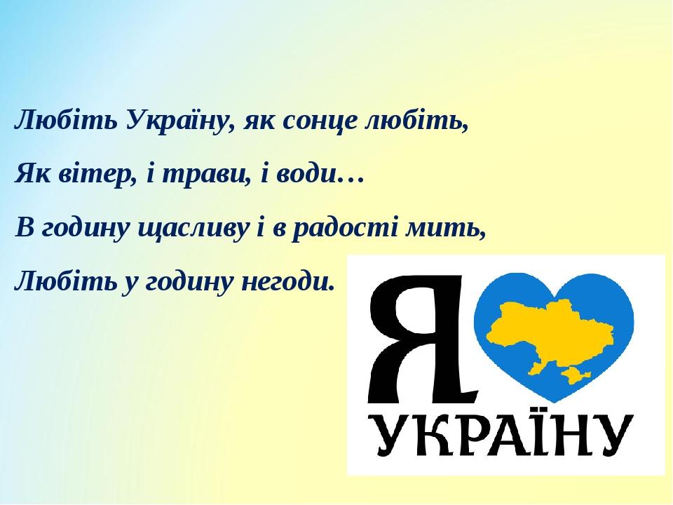 Любіть Україну, як сонце любіть, Як вітер, і трави, і води… В годину щасливу і в радості мить, Любіть у годину негоди.