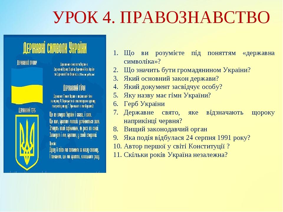 УРОК 4. ПРАВОЗНАВСТВО Що ви розумієте під поняттям «державна символіка»? Що значить бути громадянином України? Який основний закон держави? Який до...