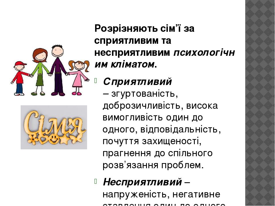 Розрізняють сім'ї за сприятливим та несприятливимпсихологічним кліматом. Сприятливий –згуртованість, доброзичливість, висока вимогливість один до...