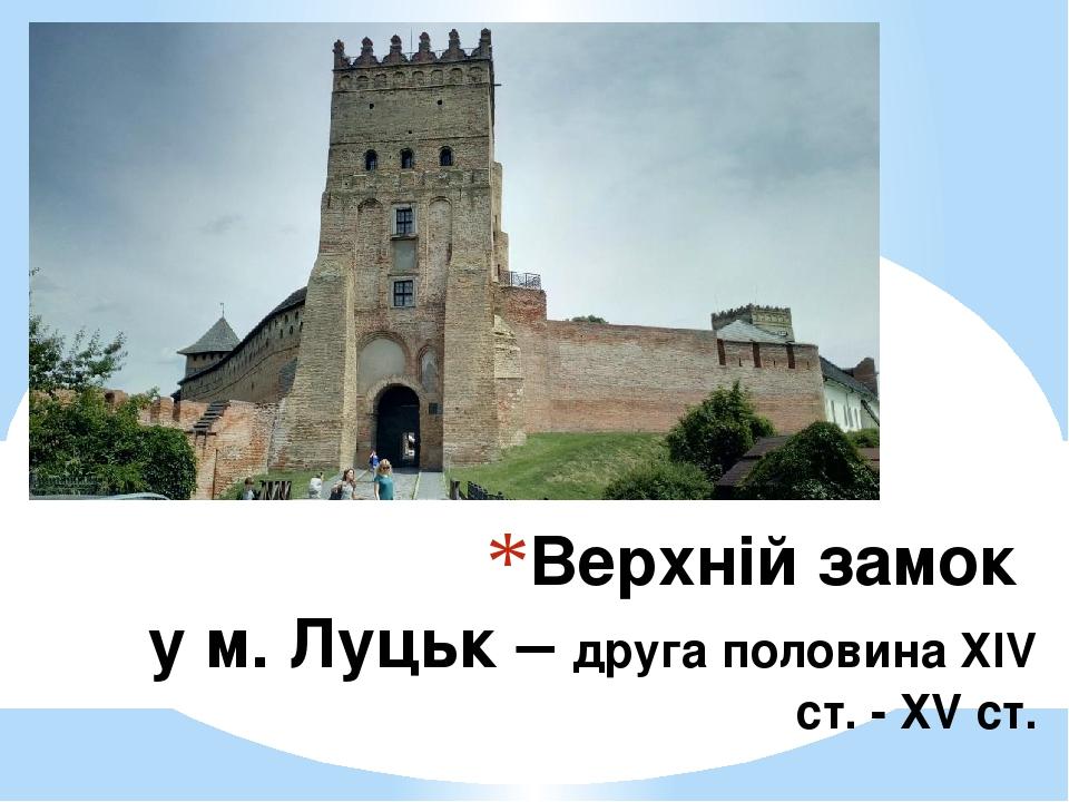 Верхній замок у м. Луцьк – друга половина ХІV ст. - ХV ст.