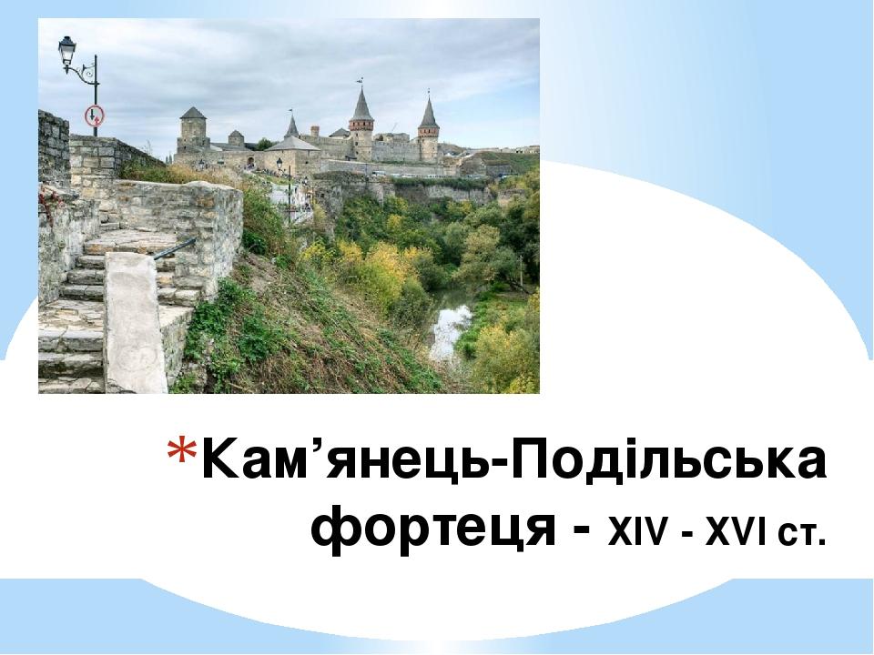 Кам'янець-Подільська фортеця - ХІV - ХVІ ст.