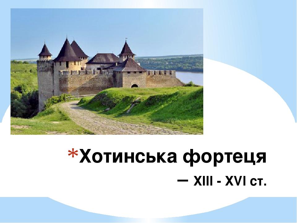 Хотинська фортеця – ХІІІ - ХVІ ст.