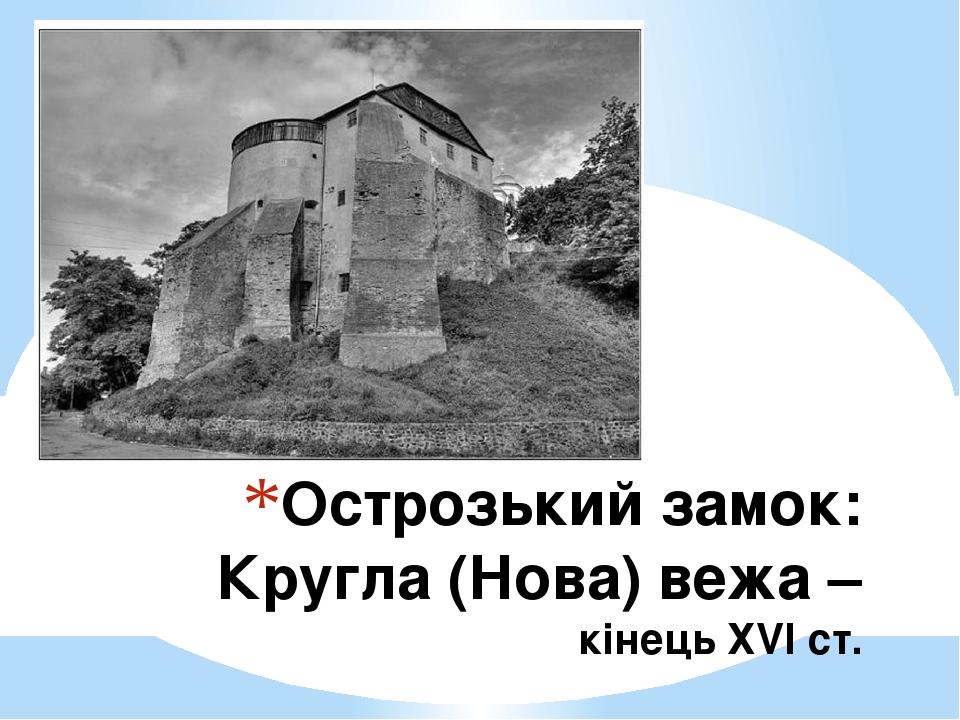 Острозький замок: Кругла (Нова) вежа – кінець ХVІ ст.