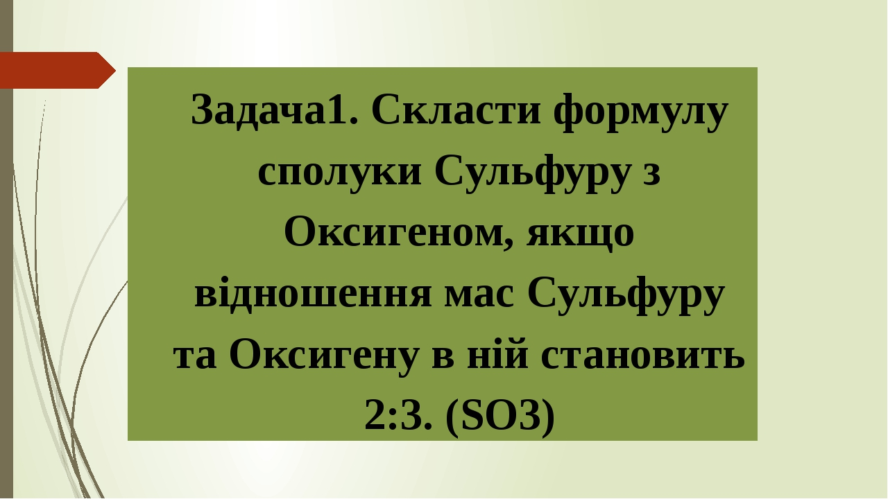 Задача1. Скласти формулу сполуки Сульфуру з Оксигеном, якщо відношення мас Сульфуру та Оксигену в ній становить 2:3. (SO3)
