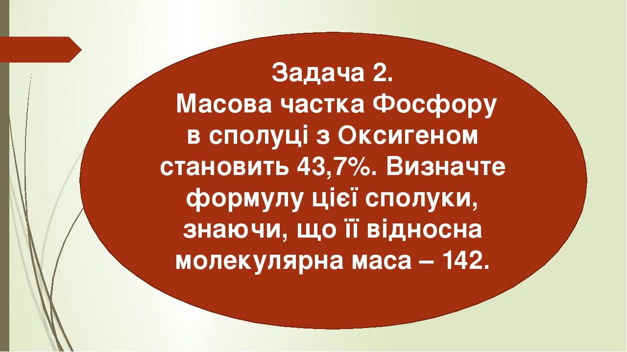 Задача 2. Масова частка Фосфору в сполуці з Оксигеном становить 43,7%. Визначте формулу цієї сполуки, знаючи, що її відносна молекулярна маса – 142.
