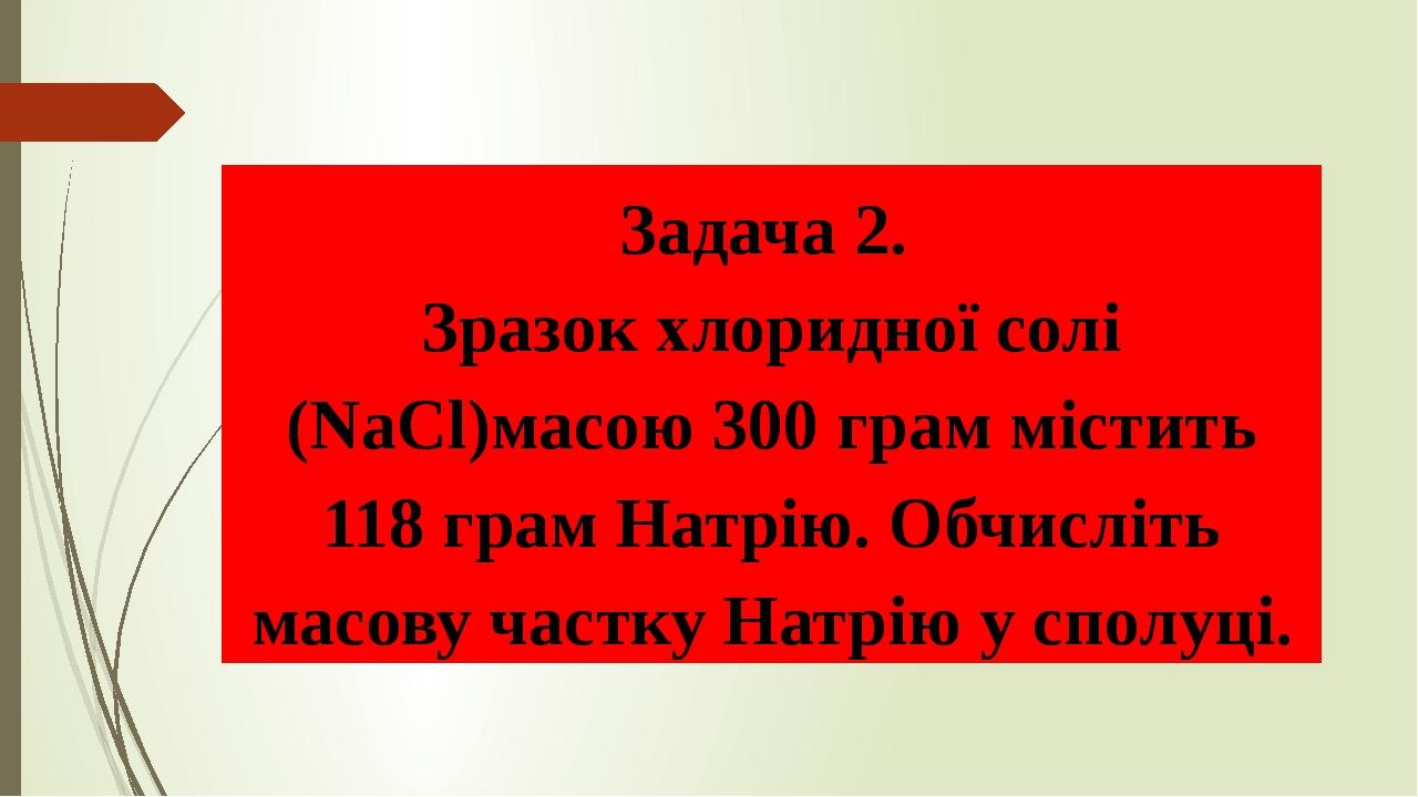 Задача 2. Зразок хлоридної солі (NaСl)масою 300 грам містить 118 грам Натрію. Обчисліть масову частку Натрію у сполуці.