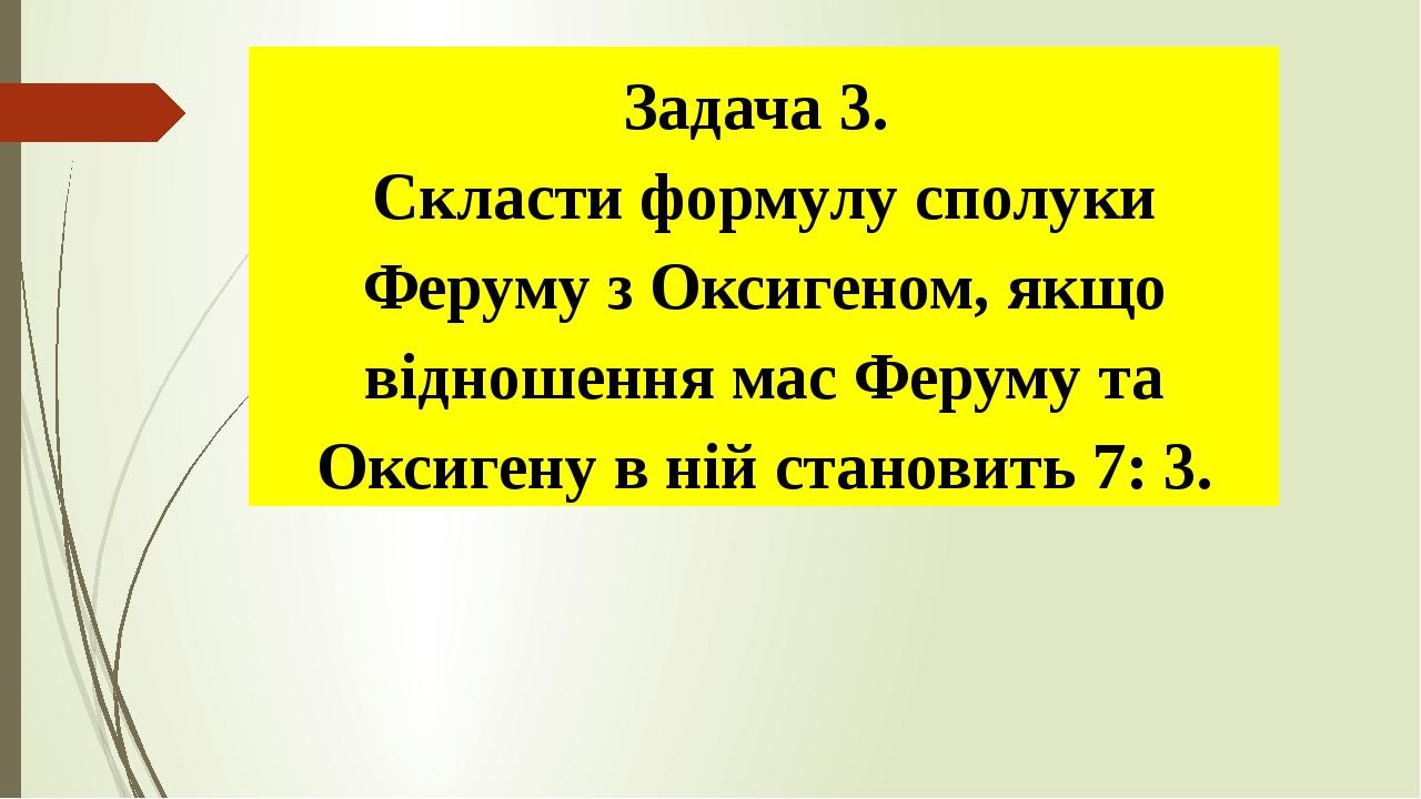 Задача 3. Скласти формулу сполуки Феруму з Оксигеном, якщо відношення мас Феруму та Оксигену в ній становить 7: 3.