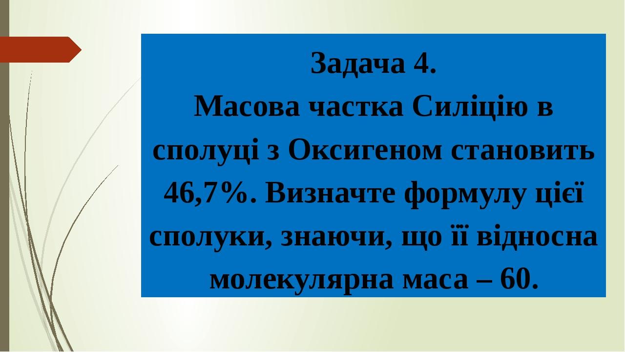 Задача 4. Масова частка Силіцію в сполуці з Оксигеном становить 46,7%. Визначте формулу цієї сполуки, знаючи, що її відносна молекулярна маса – 60.