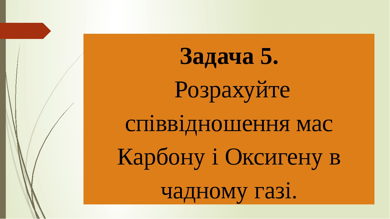 Задача 5. Розрахуйте співвідношення мас Карбону і Оксигену в чадному газі.