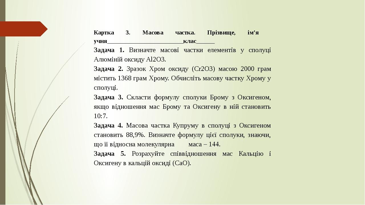 Картка 3. Масова частка. Прізвище, ім'я учня_________________________клас______ Задача 1. Визначте масові частки елементів у сполуці Алюміній оксид...