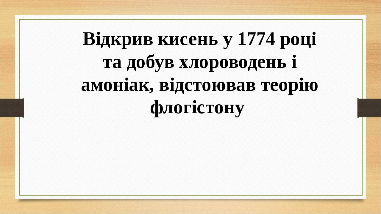 Відкрив кисень у 1774 році та добув хлороводень і амоніак, відстоював теорію флогістону