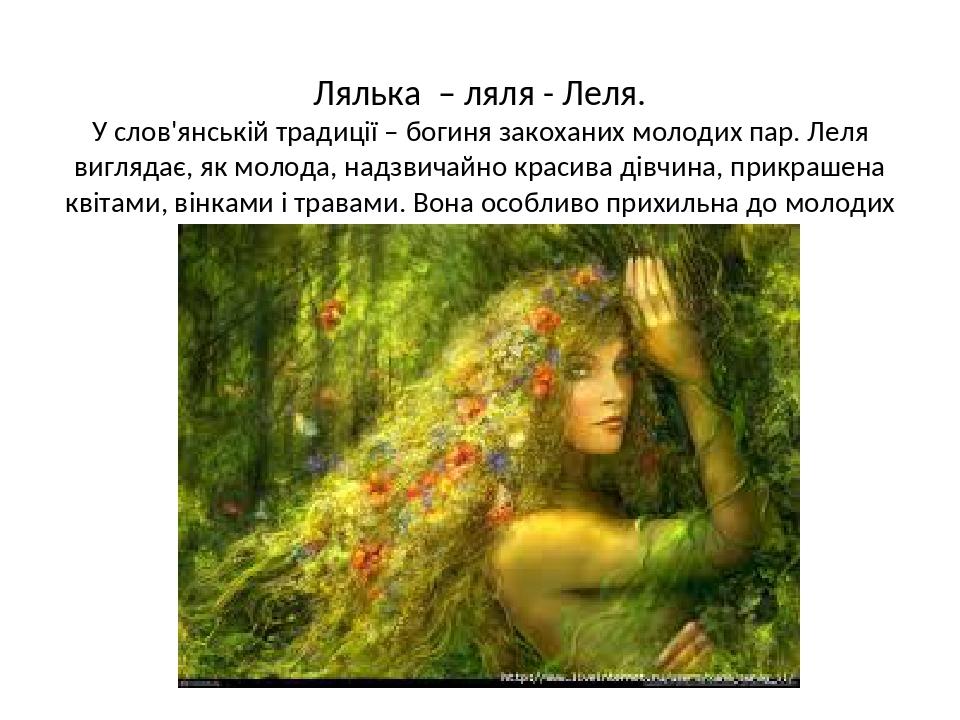Лялька – ляля - Леля. У слов'янській традиції – богиня закоханих молодих пар. Леля виглядає, як молода, надзвичайно красива дівчина, прикрашена кві...