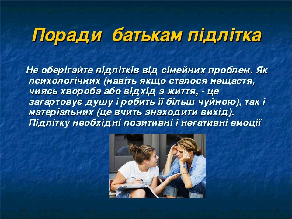 Поради батькам підлітка Не оберігайте підлітків від сімейних проблем. Як психологічних (навіть якщо сталося нещастя, чиясь хвороба або відхід з жит...