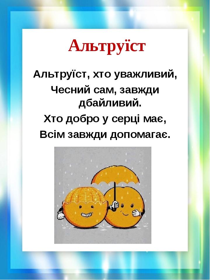 Альтруїст Альтруїст, хто уважливий, Чесний сам, завжди дбайливий. Хто добро у серці має, Всім завжди допомагає.