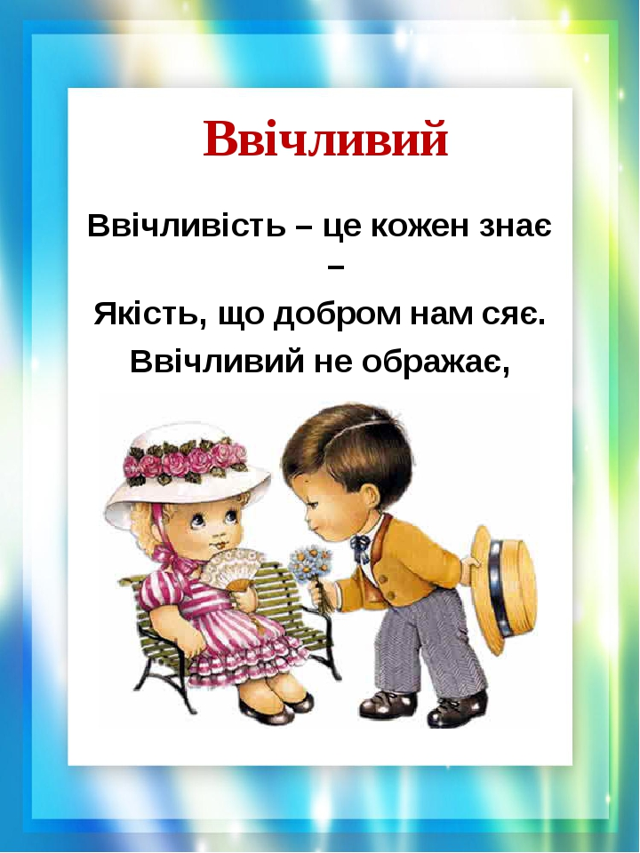 Ввічливий Ввічливість – це кожен знає – Якість, що добром нам сяє. Ввічливий не ображає, Ввічливий допомагає.