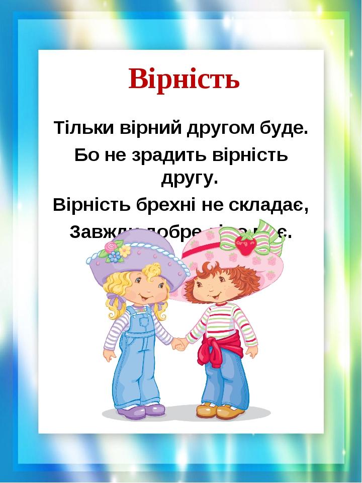 Вірність Тільки вірний другом буде. Бо не зрадить вірність другу. Вірність брехні не складає, Завжди добре діло має.