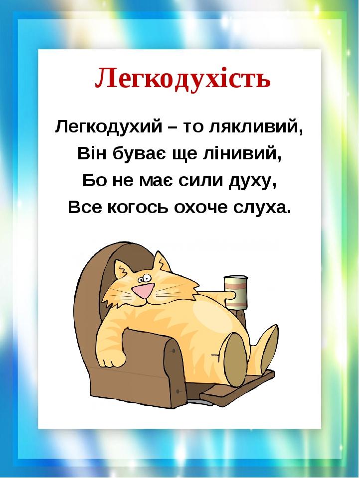 Легкодухість Легкодухий – то лякливий, Він буває ще лінивий, Бо не має сили духу, Все когось охоче слуха.