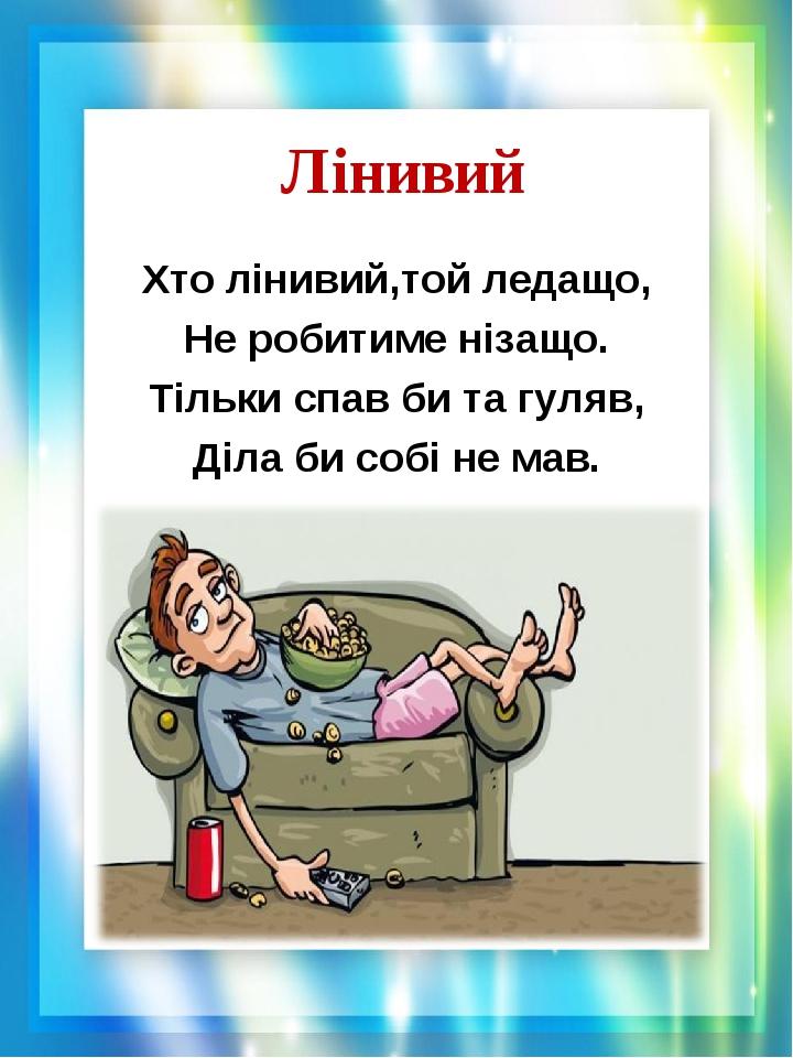Лінивий Хто лінивий,той ледащо, Не робитиме нізащо. Тільки спав би та гуляв, Діла би собі не мав.