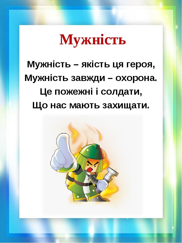 Мужність Мужність – якість ця героя, Мужність завжди – охорона. Це пожежні і солдати, Що нас мають захищати.