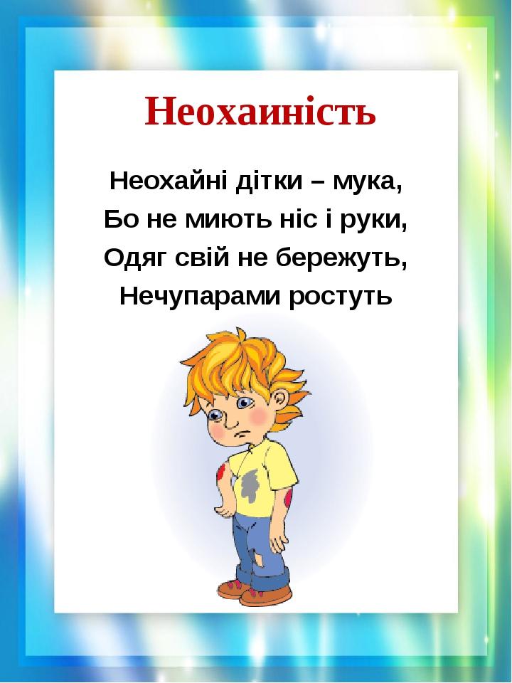 Неохаиність Неохайні дітки – мука, Бо не миють ніс і руки, Одяг свій не бережуть, Нечупарами ростуть