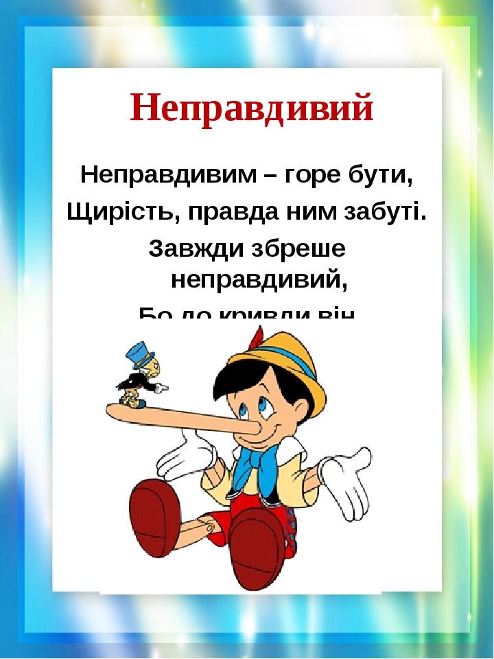 Неправдивий Неправдивим – горе бути, Щирість, правда ним забуті. Завжди збреше неправдивий, Бо до кривди він дбайливий.