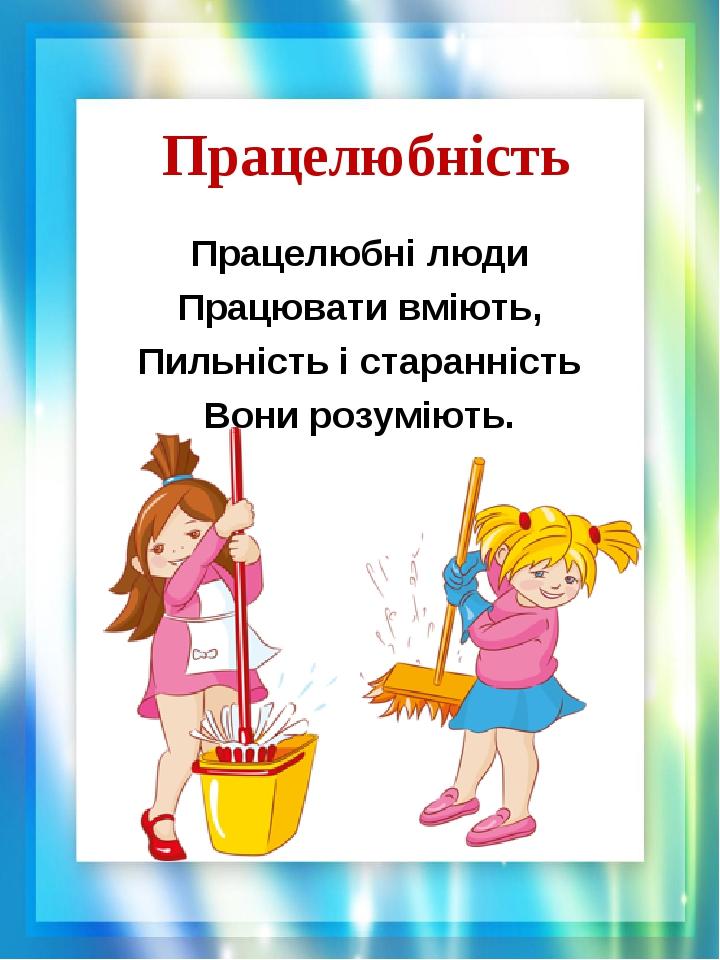 Працелюбність Працелюбні люди Працювати вміють, Пильність і старанність Вони розуміють.