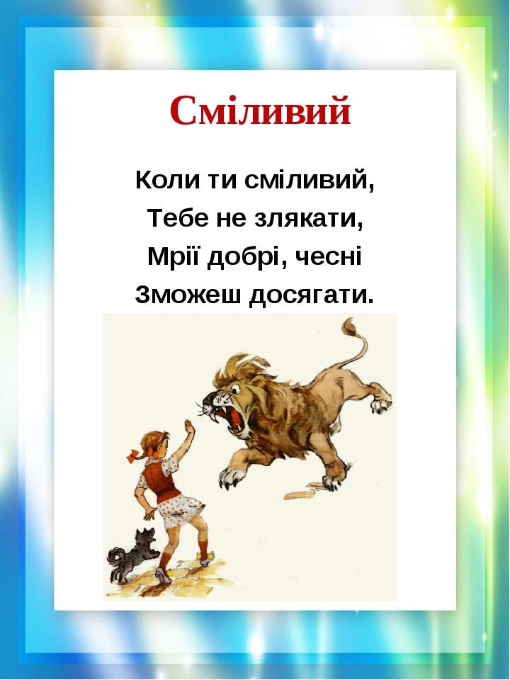 Сміливий Коли ти сміливий, Тебе не злякати, Мрії добрі, чесні Зможеш досягати.