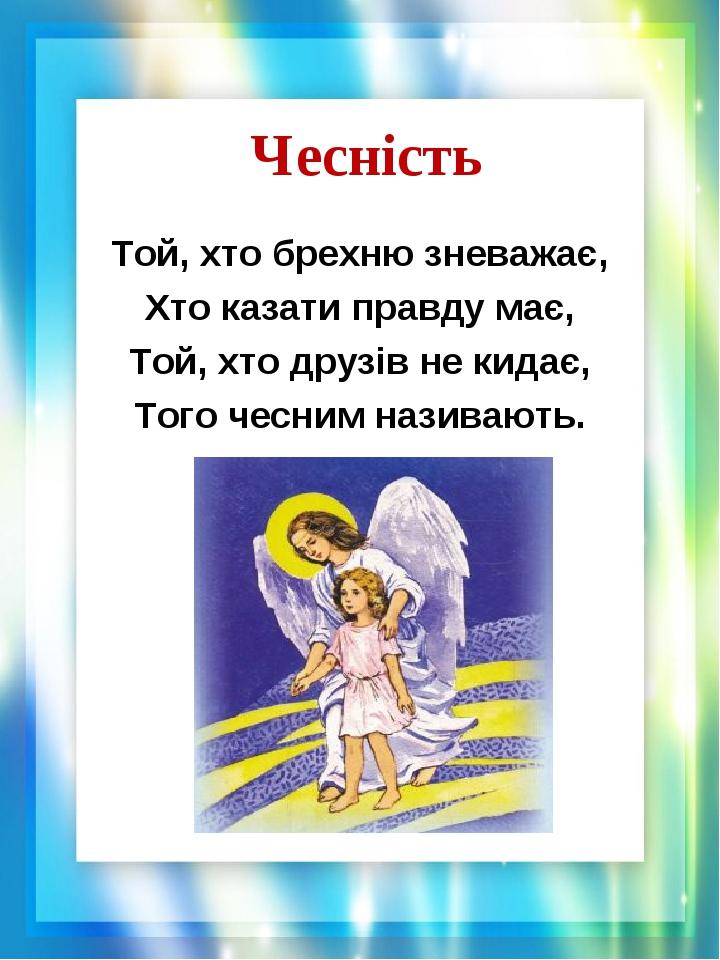 Чесність Той, хто брехню зневажає, Хто казати правду має, Той, хто друзів не кидає, Того чесним називають.